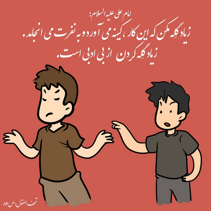 امام علی«علیه السلام»: زیاد گله نکن که این کار کینه می آورد و به نفرت می انجامد. زیاد گله کردن از بی ادبی است. تحف العقول ص84