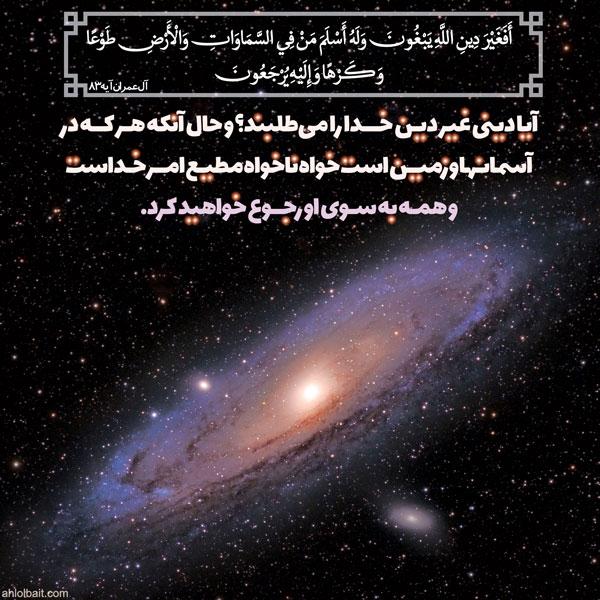 آیا دینی غیر دین خـدا را میطلبند؟ و حال آنکه هر کـه در آسمانـها و زمیـن است خواه ناخواه مطیـع امـر خـداست (آل عمران، آیه 83)