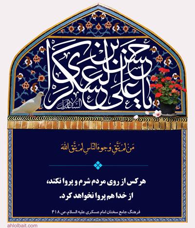 امام حسن عسکری (ع) : هرکس از روی مردم شرم و پروا نکند، از خدا هم پروا نخواهد کرد.