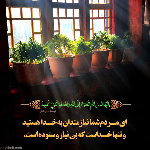 ای مردم شما محتاجان به خدائید و تنها خداست که بی نیاز و ستوده است (سوره فاطر ، آیه 15)