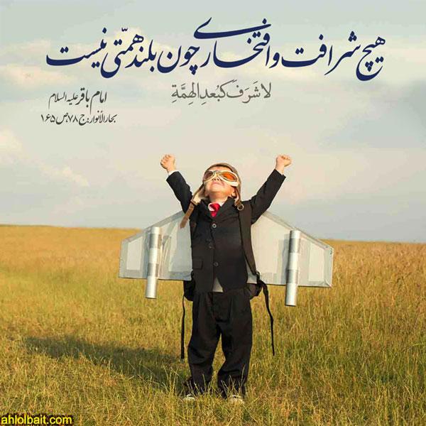 امام باقر علیه السلام : هیچ شرافت و افتخارى چون بلند همّتى نیست