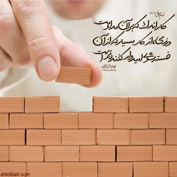 امام علی علیه السلام : کار  اندک ، که بر آن مداومت ورزی ، از کار بسیار که از آن خسته شوی ، امیدوار کننده تر است.