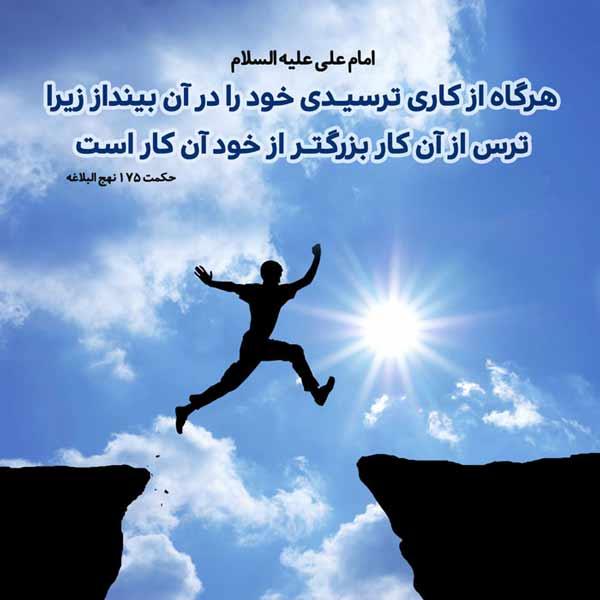 امام علی علیه السلام :هرگاه از کاری ترسیدی خود را در آن بینداز زیرا ترس از آن کار بزرگتر از خود آن کار است.
