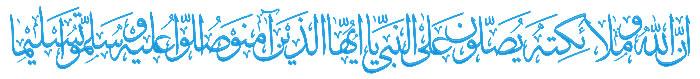 إِنَّ اللَّهَ وَمَلَائِکَتَهُ یُصَلُّونَ عَلَى النَّبِیِّ یَا أَیُّهَا الَّذِینَ آمَنُوا صَلُّوا عَلَیْهِ وَسَلِّمُوا تَسْلِیمًا (سوره احزاب - آیه 56)