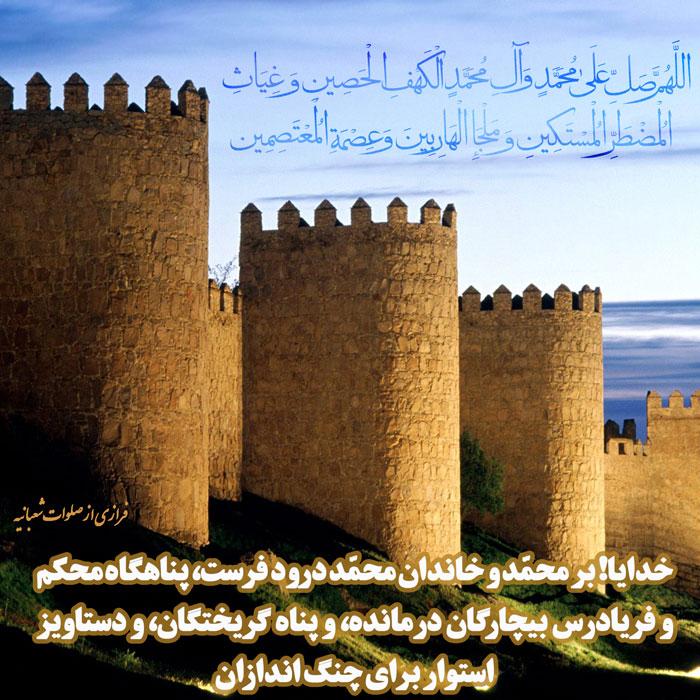 فرازی از صلوات شعبانیه 3 (عکس نوشته) - اللَّهُمَّ صَلِّ عَلَى مُحَمَّدٍ وَ آلِ مُحَمَّدٍ الْکَهْفِ الْحَصِینِ وَ غِیَاثِ الْمُضْطَرِّ الْمُسْتَکِینِ وَ مَلْجَإِ الْهَارِبِینَ وَ عِصْمَةِ الْمُعْتَصِمِینَ خدایا! بر محمّد و خاندان محمّد درود فرست، پناهگاه محکم، و فریادرس بیچارگان درمانده، و پناه گریختگان، و دستاویز استوار براى چنگ اندازان