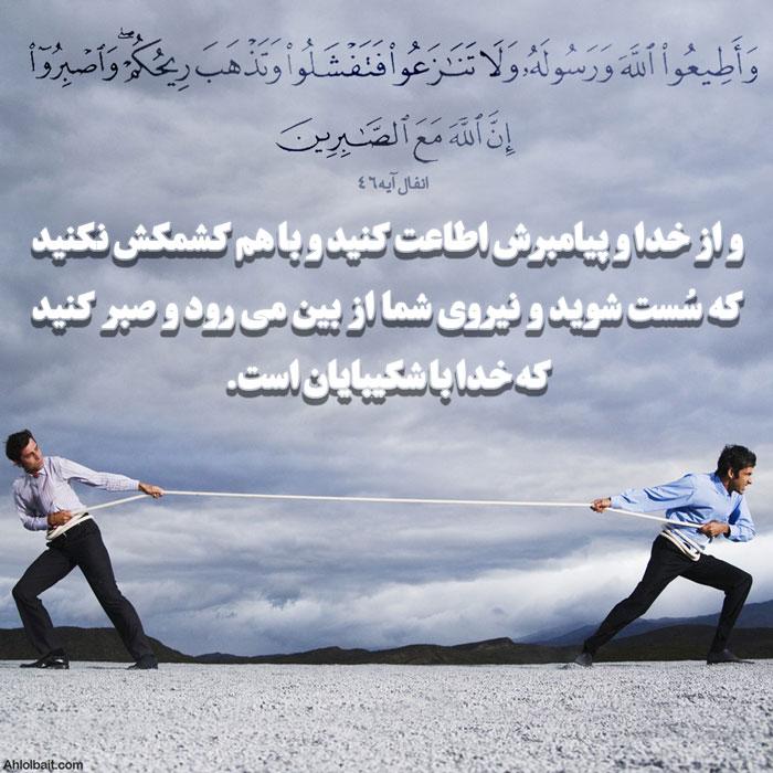 وَأَطیعُوا اللَّهَ وَرَسولَهُ وَلا تَنازَعوا فَتَفشَلوا وَتَذهَبَ ریحُکُم ۖ وَاصبِروا ۚ إِنَّ اللَّهَ مَعَ الصّابِرینَ و از خدا و پیامبرش اطاعت کنید و با هم کشمکش نکنید که سُست شوید و نیروی شما از بین می رود و صبر کنید که خدا با شکیبایان است.   سوره انفال آیه 46