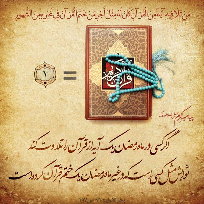 پیامبر خدا صلى الله علیه و آله : مَنْ تَلَا فِیهِ آیَةً مِنَ الْقُرْآنِ کَانَ لَهُ مِثْلُ أَجْرِ مَنْ خَتَمَ الْقُرْآنَ فِی غَیْرِهِ مِنَ الشُّهُورِ اگر کسی در ماه رمضان یک آیه از قرآن را تلاوت کند ثوابش مثل کسی است که در غیر ماه رمضان یک ختم قرآن کرده است  بحار الانوار  ج 96  ص 157