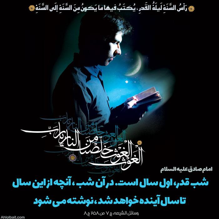 امام_صادق علیه السلام رَأسُ السَّنَةِ لَیلَةُ القَدرِ ، یُکتَبُ فیها ما یَکونُ مِنَ السَّنَةِ إلَى السَّنَةِ شب قدر، اول سال است. در آن شب ، آنچه از این سال تا سال آینده خواهد شد ، نوشته مى شود وسائل الشیعه، ج 7 ص 258 ح 8