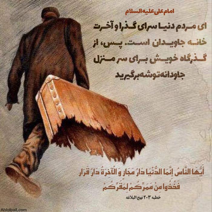 امام علی علیه السلام أَیُّهَا النَّاسُ إِنَّمَا الدُّنْیَا دَارُ مَجَازٍ وَ الْآخِرَةُ دَارُ قَرَار فَخُذُوا مِنْ مَمَرِّکُمْ لِمَقَرِّکُمْ اى مردم دنیا سراى گذرا و آخرت خانه جاویدان است. پس، از گذرگاه خویش براى سر منزل جاودانه توشه برگیرید خطبه 203 نهج البلاغه