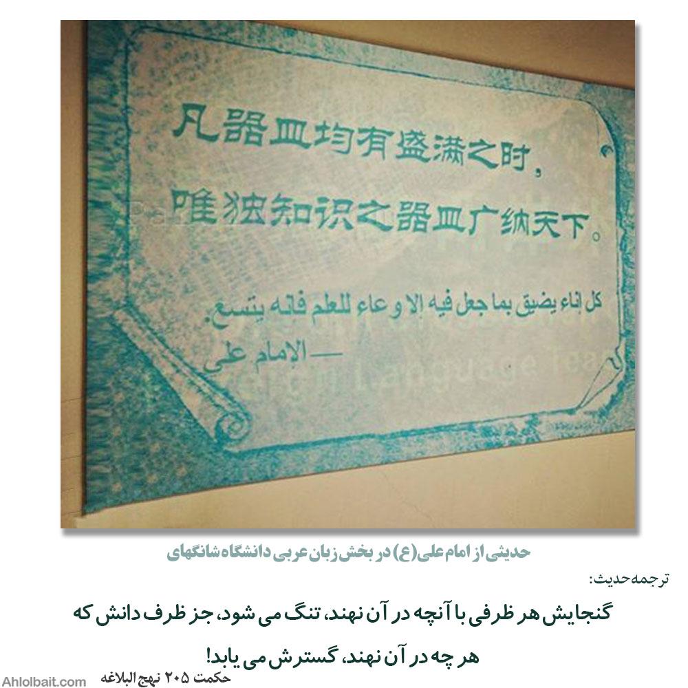 حدیثی از امام علی(ع) در بخش زبان عربی دانشگاه شانگهای  کُلُّ وِعاءٍ یَضیقُ بِما جُعِلَ فیهِ إلّا وِعاءَ العِلمِ فَإِنَّهُ یَتَّسِعُ بِهِ. گنجایش هر ظرفی با آنچه در آن نهند، تنگ می شود، جز ظرف دانش که هر چه در آن نهند، گسترش می یابد! حکمت 196 نهج البلاغه