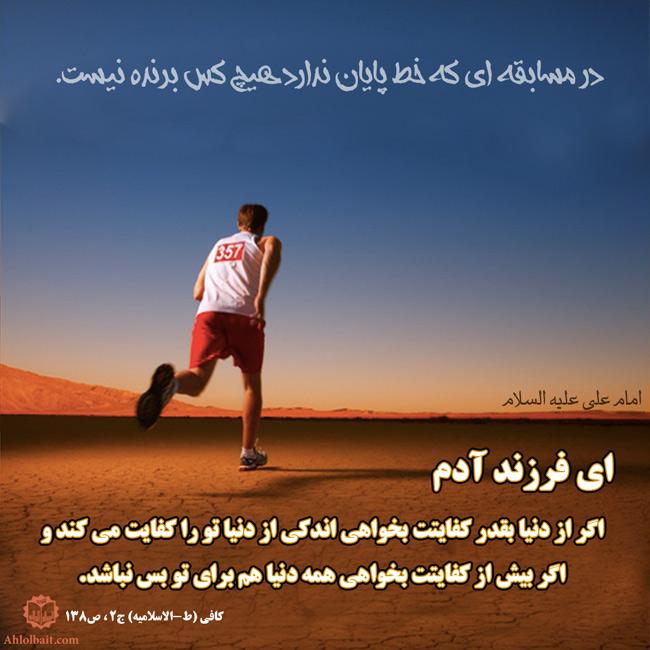 مام علی علیه السلام  إبنَ آدَمَ إن کُنتَ تُریدُ مِنَ الدُّنیا ما یَکفیکَ فانَّ أیسَرَ ما فیها یَکفیکَ وَ إن کُنتَ إنَّما تُریدُ ما لا یَکفیکَ فانَّ کُلَّ ما فیها لا یَکفیکَ. ای فرزند آدم، اگر از دنیا بقدر کفایتت بخواهی اندکی از دنیا تو را کفایت می کند و اگر بیش از کفایتت بخواهی همه دنیا هم برای تو بس نباشد.(کافی (ط-الاسلامیه) ج2 ، ص138)