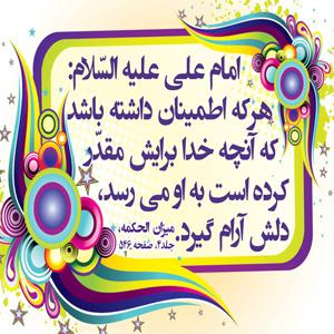 امام علی «علیه السلام»   هرکه اطمینان داشته باشد که انچه خدا برایش مقدر کرده  به او میرسد  دلش آرام می گیرد میزان الحکمه، جلد4، ص546
